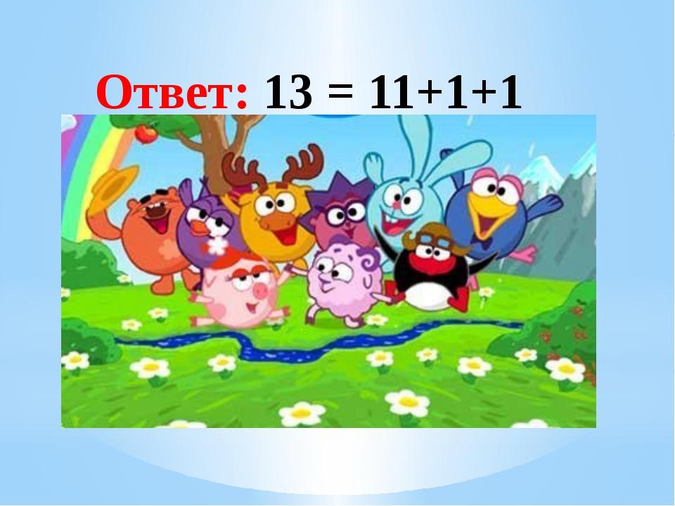 Рахимова А.Е., МАОУ СОШ № 8 Ответ: 13 = 11+1+1