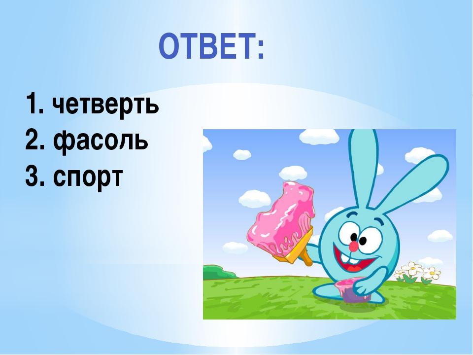 Рахимова А.Е., МАОУ СОШ № 8 1. четверть 2. фасоль 3. спорт ОТВЕТ: