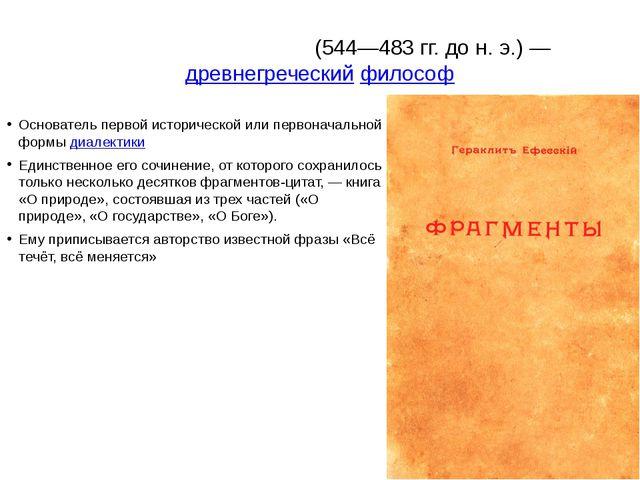 Геракли́т Эфе́сский(544—483гг. до н. э.)—древнегреческийфилософ Основате...
