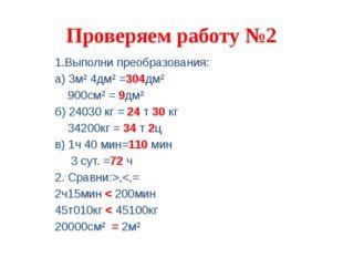 Проверяем работу №2 1.Выполни преобразования: а) 3м² 4дм² =304дм² 900см² = 9д