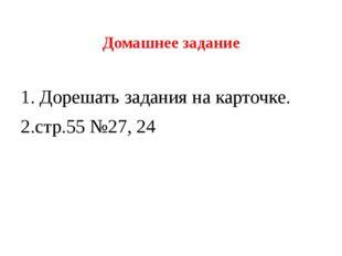 Домашнее задание 1. Дорешать задания на карточке. 2.стр.55 №27, 24