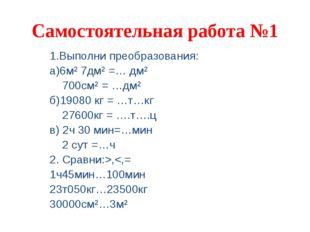 Самостоятельная работа №1 1.Выполни преобразования: а)6м² 7дм² =… дм² 700см²