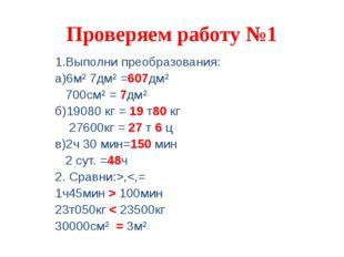 Проверяем работу №1 1.Выполни преобразования: а)6м² 7дм² =607дм² 700см² = 7дм