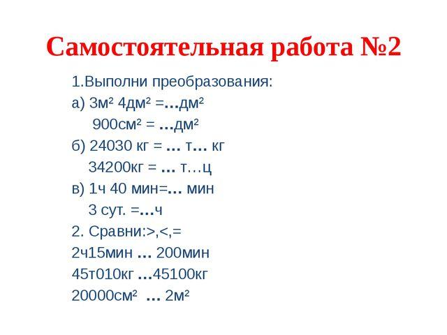 Самостоятельная работа №2 1.Выполни преобразования: а) 3м² 4дм² =…дм² 900см²...