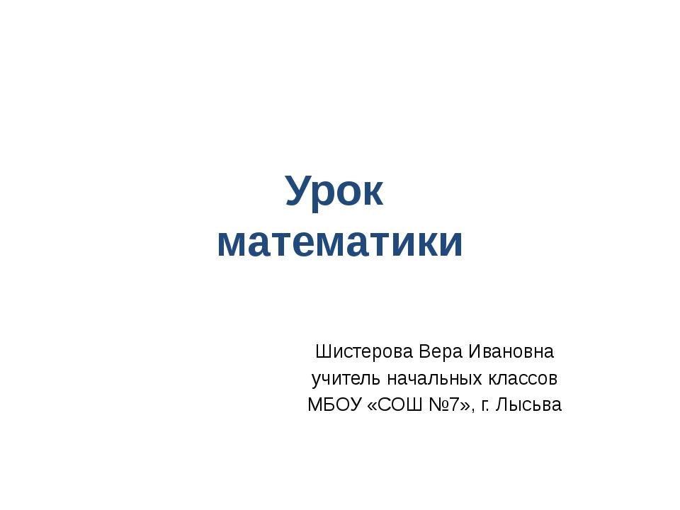 Урок математики Шистерова Вера Ивановна учитель начальных классов МБОУ «СОШ №...