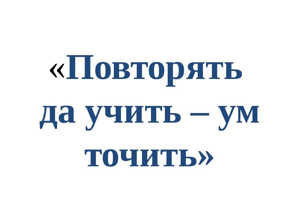 «Повторять да учить – ум точить»