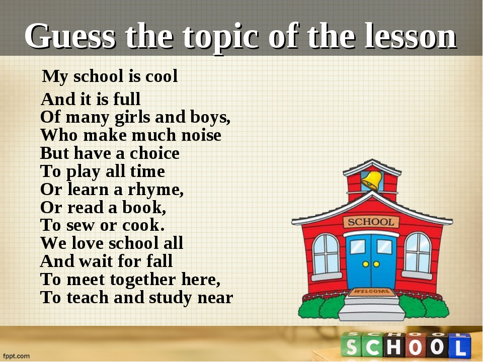 Guess the topic of the lesson My school is cool And it is full Of many girls...