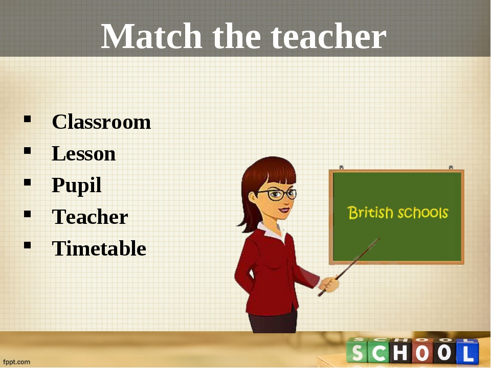 Match the teacher Classroom  Lesson Pupil Teacher Timetable