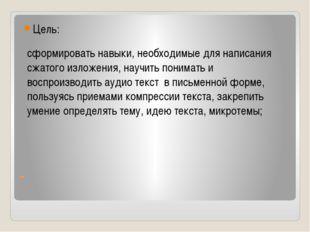 - Цель: сформировать навыки, необходимые для написания сжатого изложения, нау