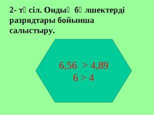 2- тәсіл. Ондық бөлшектерді разрядтары бойынша салыстыру. 6,56 > 4,89 6 > 4