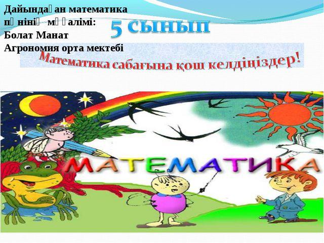Дайындаған математика пәнінің мұғалімі: Болат Манат Агрономия орта мектебі