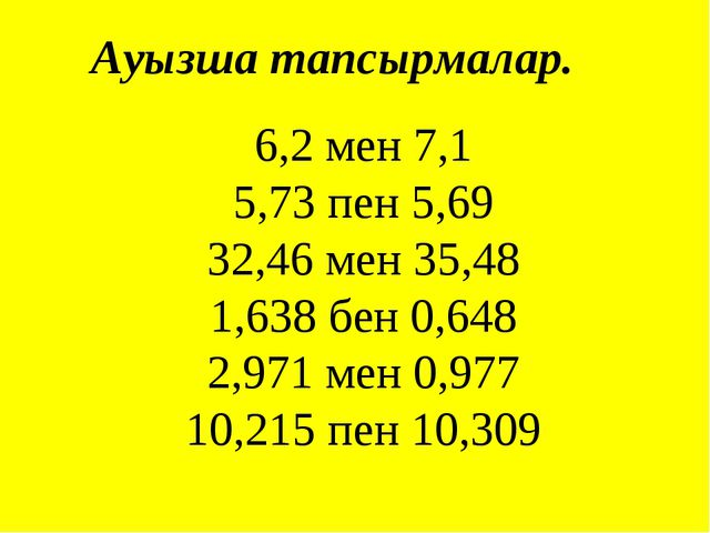 Ауызша тапсырмалар. 6,2 мен 7,1 5,73 пен 5,69 32,46 мен 35,48 1,638 бен 0,648...