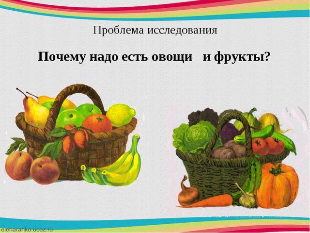 Проблема исследования Почему надо есть овощи и фрукты?