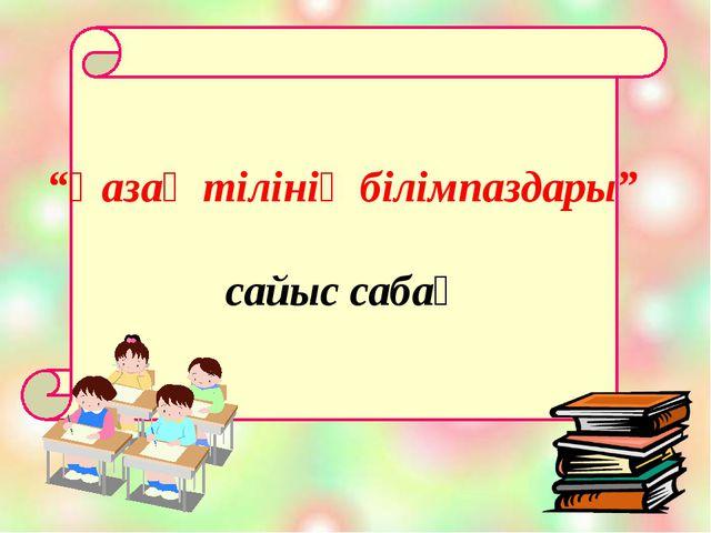 """""""Қазақ тілінің білімпаздары"""" сайыс сабақ"""