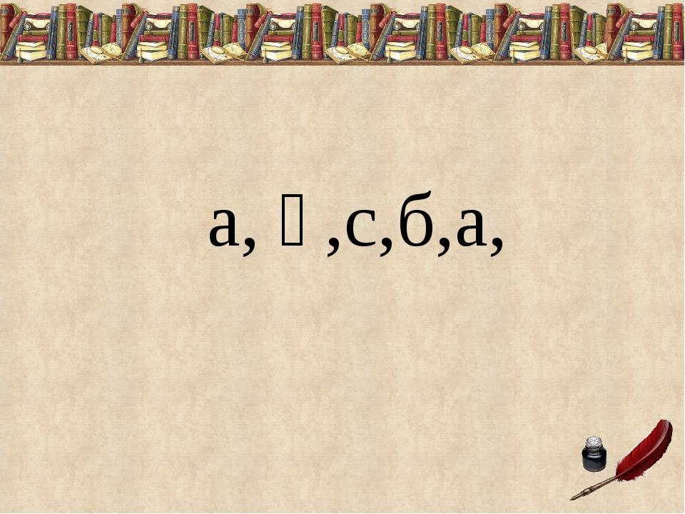 а, қ,с,б,а,
