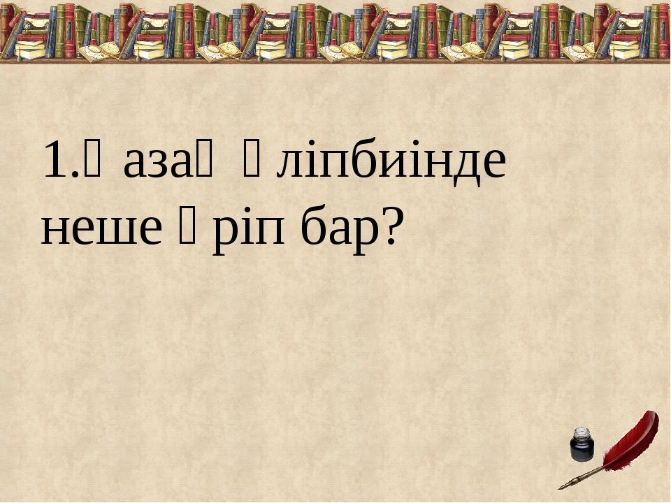1.Қазақ әліпбиінде неше әріп бар?