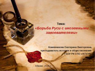 Тема: «Борьба Руси с иноземными завоевателями» Кожевникова Екатерина Викторов