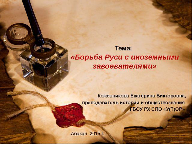 Тема: «Борьба Руси с иноземными завоевателями» Кожевникова Екатерина Викторов...