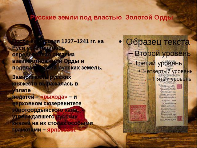 Ордынский ярлык Русские земли под властью Золотой Орды После нашествия 1237–1...