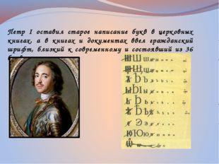 Петр I оставил старое написание букв в церковных книгах, а в книгах и докумен