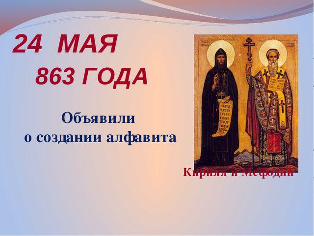 24 МАЯ 863 ГОДА Кирилл и Мефодий Объявили о создании алфавита