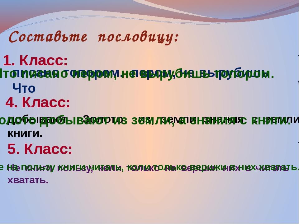 Составьте пословицу: 1. Класс: писано топором. пером, не вырубишь Что 4. Клас...