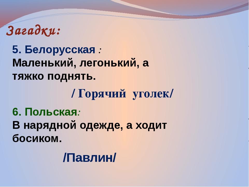 Загадки: 5. Белорусская : Маленький, легонький, а тяжко поднять. 6. Польская:...