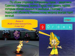 По обоим сторонам похоронены герои - защитники Одессы, партизаны, воины. Го