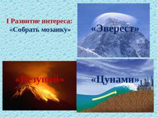 I Развитие интереса: «Собрать мозаику» «Везувий» «Цунами» «Эверест»