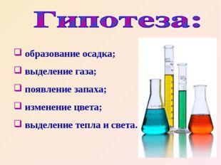 образование осадка; выделение газа; появление запаха; изменение цвета; выдел