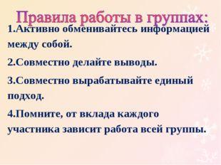 * 1.Активно обменивайтесь информацией между собой. 2.Совместно делайте выводы