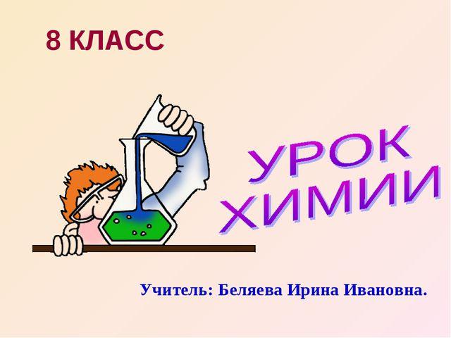 8 КЛАСС Учитель: Беляева Ирина Ивановна.