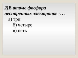 2)В атоме фосфора неспаренных электронов -… а) три б) четыре в) пять