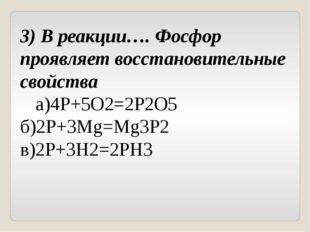 3) В реакции…. Фосфор проявляет восстановительные свойства а)4Р+5О2=2Р2О5б)