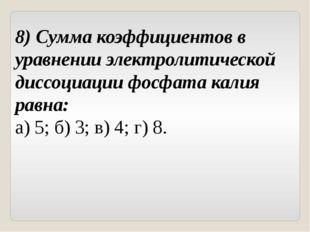 8) Сумма коэффициентов в уравнении электролитической диссоциации фосфата кали