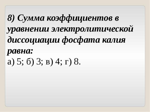 8) Сумма коэффициентов в уравнении электролитической диссоциации фосфата кали...