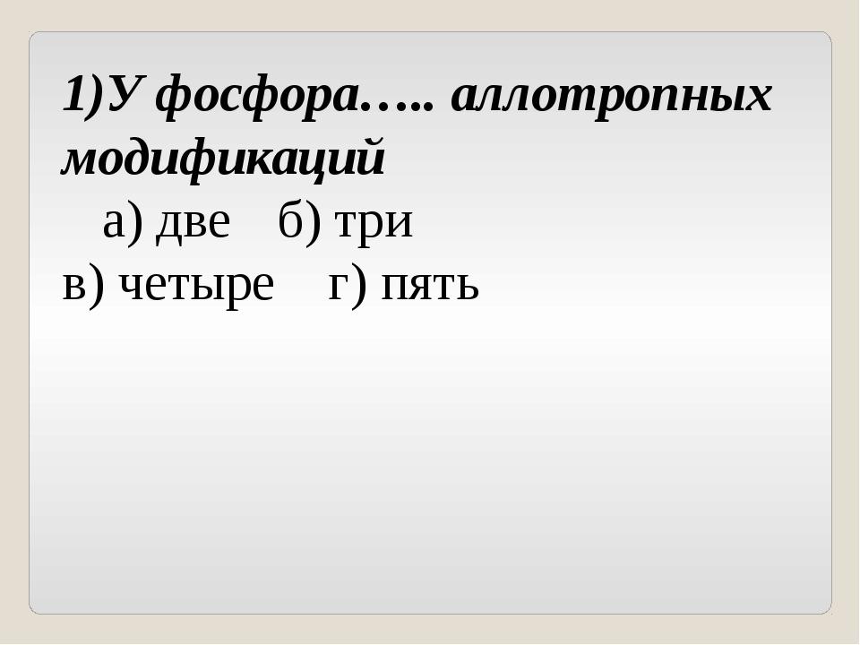 1)У фосфора….. аллотропных модификаций а) две б) три в) четыре г) пять