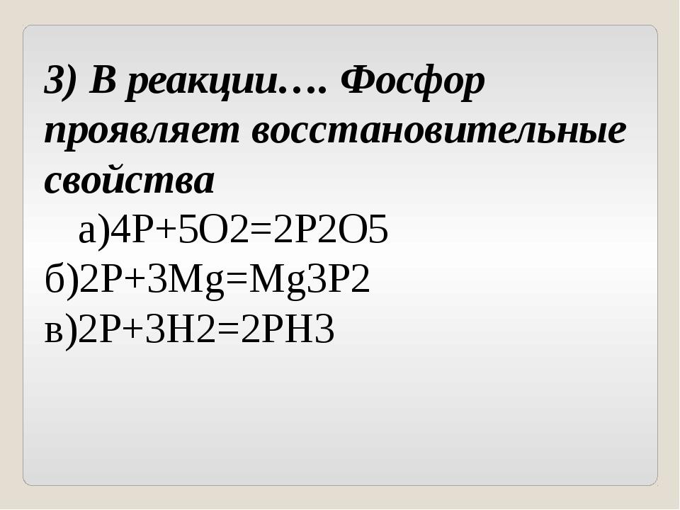 3) В реакции…. Фосфор проявляет восстановительные свойства а)4Р+5О2=2Р2О5б)...