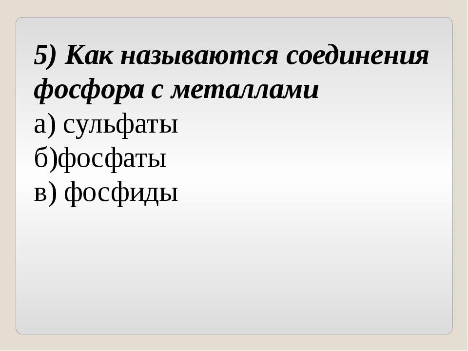 5) Как называются соединения фосфора с металлами а) сульфаты б)фосфаты в) фос...