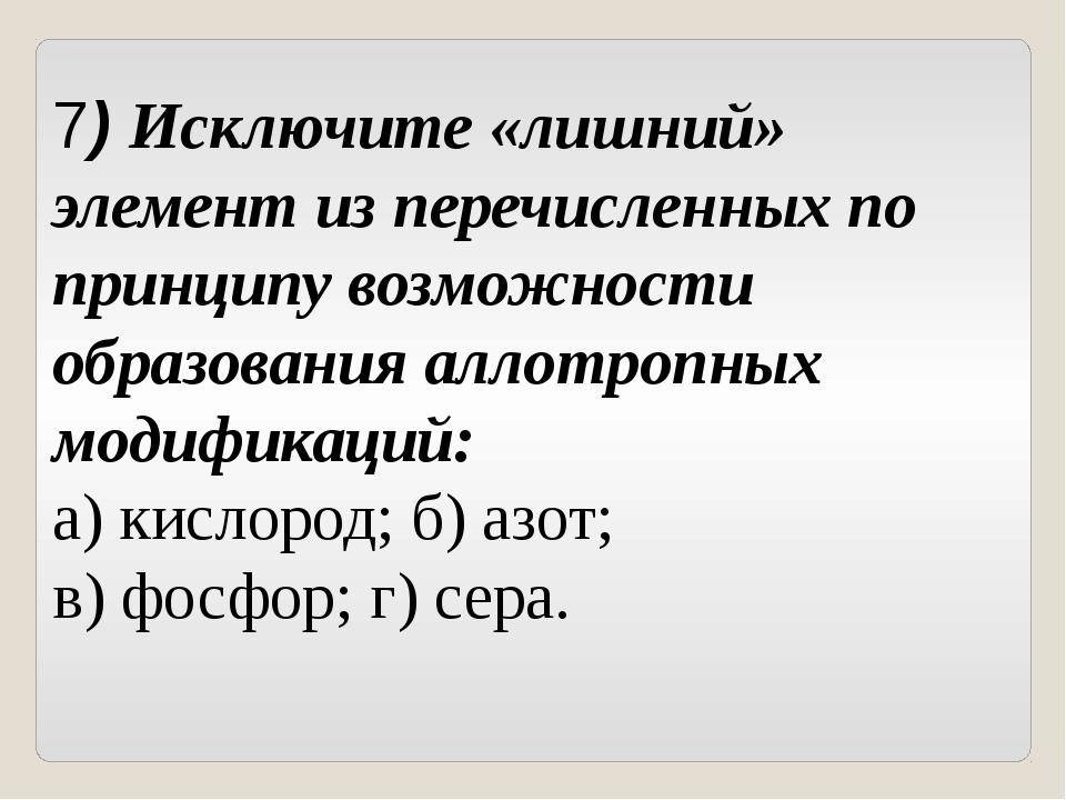 7) Исключите «лишний» элемент из перечисленных по принципу возможности образо...