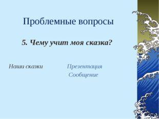 Проблемные вопросы 5. Чему учит моя сказка? Наши сказки  Презентация Сообщение