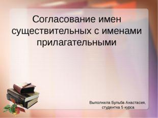 Выполнила Бульба Анастасия, студентка 5 курса Согласование имен существительн