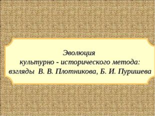 Эволюция культурно - исторического метода: взгляды В. В. Плотникова, Б. И. Пу