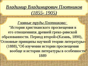 """Владимир Владимирович Плотников (1855- 1905) Главные труды Плотникова: """"Исто"""