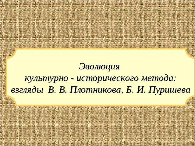 Эволюция культурно - исторического метода: взгляды В. В. Плотникова, Б. И. Пу...
