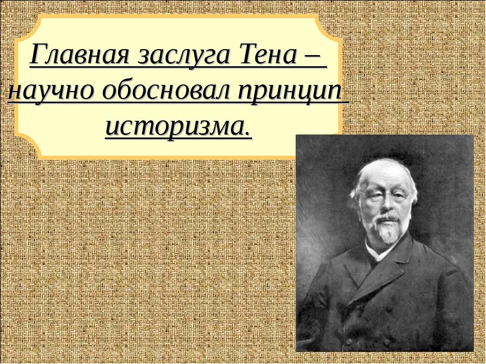 Главная заслуга Тена – научно обосновал принцип историзма.
