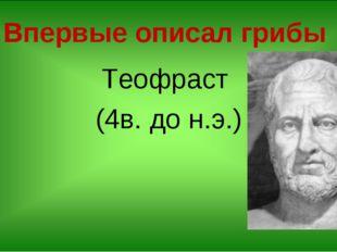 Впервые описал грибы Теофраст (4в. до н.э.)