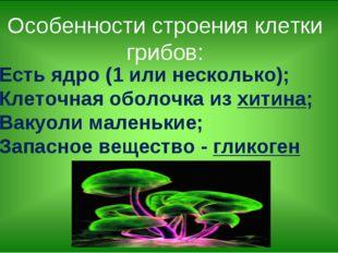 Есть ядро (1 или несколько); Клеточная оболочка из хитина; Вакуоли маленькие;