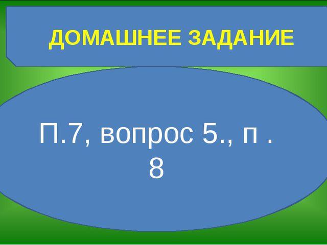 ДОМАШНЕЕ ЗАДАНИЕ П.7, вопрос 5., п .8