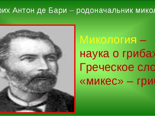 Микология – наука о грибах. Греческое слово «микес» – гриб. Генрих Антон де Б...